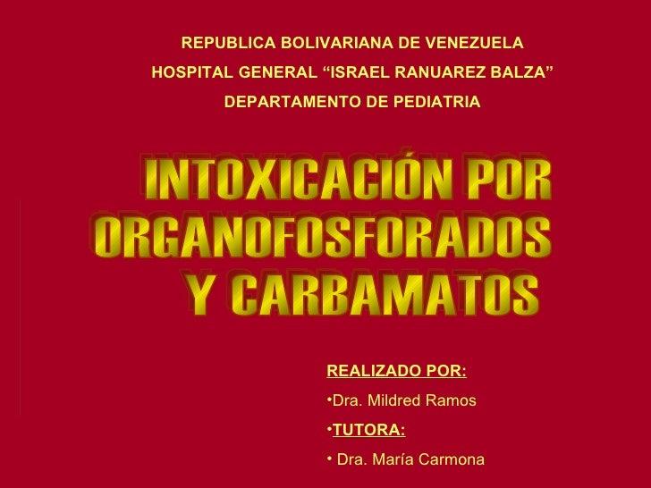 """INTOXICACIÓN POR  ORGANOFOSFORADOS Y CARBAMATOS REPUBLICA BOLIVARIANA DE VENEZUELA HOSPITAL GENERAL """"ISRAEL RANUAREZ BALZA..."""
