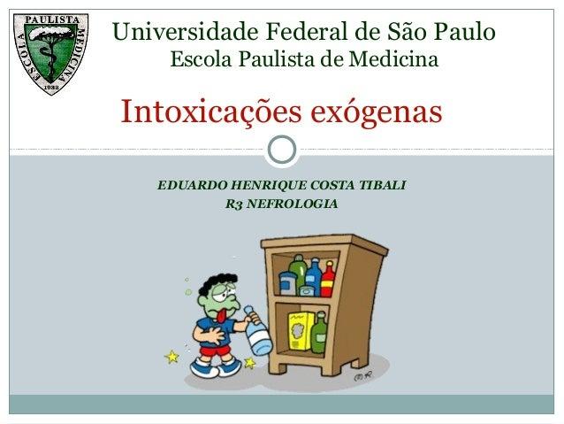 EDUARDO HENRIQUE COSTA TIBALI R3 NEFROLOGIA Intoxicações exógenas Universidade Federal de São Paulo Escola Paulista de Med...