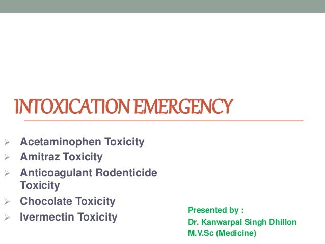 INTOXICATIONEMERGENCY Presented by : Dr. Kanwarpal Singh Dhillon M.V.Sc (Medicine)  Acetaminophen Toxicity  Amitraz Toxi...