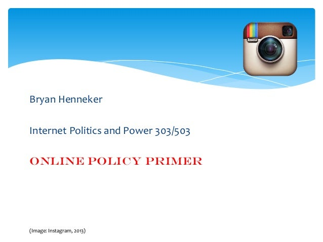 Bryan Henneker  Internet Politics and Power 303/503 Online Policy Primer  (Image: Instagram, 2013)