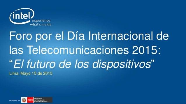 """Organizado por: Lima, Mayo 15 de 2015 Foro por el Día Internacional de las Telecomunicaciones 2015: """"El futuro de los disp..."""