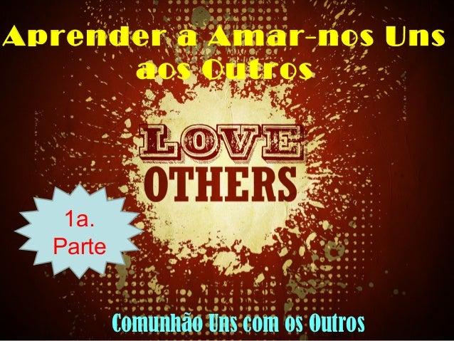 Aprender a Amar-nos Uns aos Outros 1a. Parte Comunhão Uns com os Outros