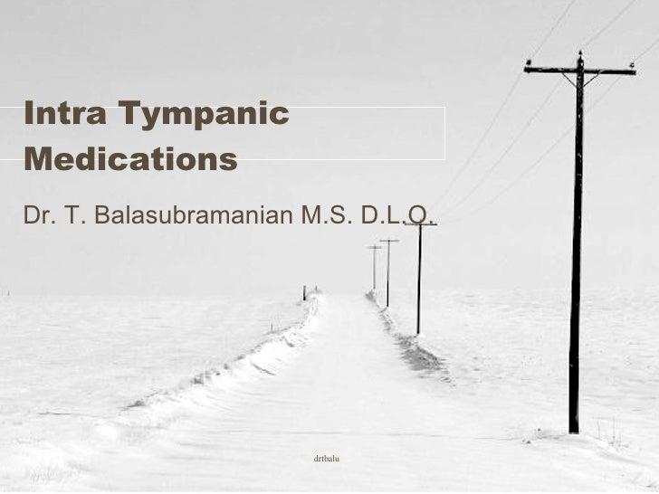 Intra Tympanic Medications Dr. T. Balasubramanian M.S. D.L.O.