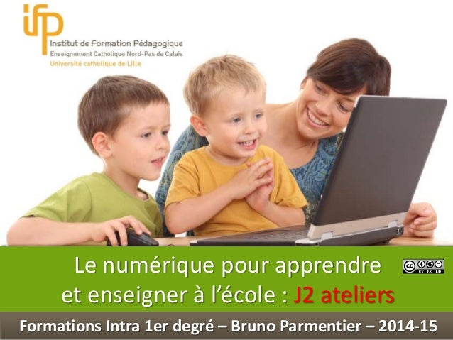 Int Le numérique pour apprendre et enseigner à l'école : J2 ateliers Formations Intra 1er degré – Bruno Parmentier – 2014-...