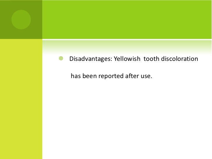 <ul><li>Disadvantages: Yellowish  tooth discoloration  has been reported after use. </li></ul>