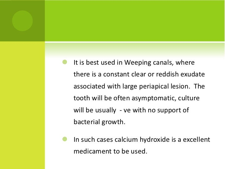 <ul><li>It is best used in Weeping canals, where there is a constant clear or reddish exudate associated with large periap...