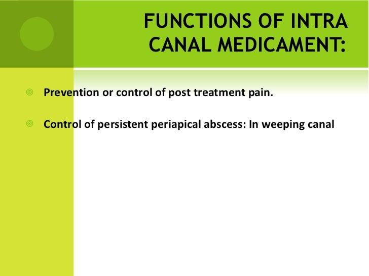 FUNCTIONS OF INTRA CANAL MEDICAMENT: <ul><li>Prevention or control of post treatment pain. </li></ul><ul><li>Control of pe...