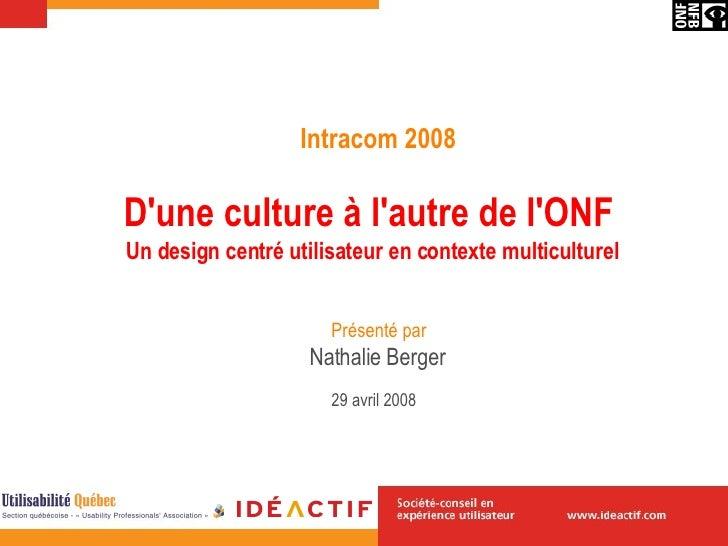 D'une culture à l'autre de l'ONF   Un design centré utilisateur en contexte multiculturel Nathalie Berger 29 avril  2008  ...