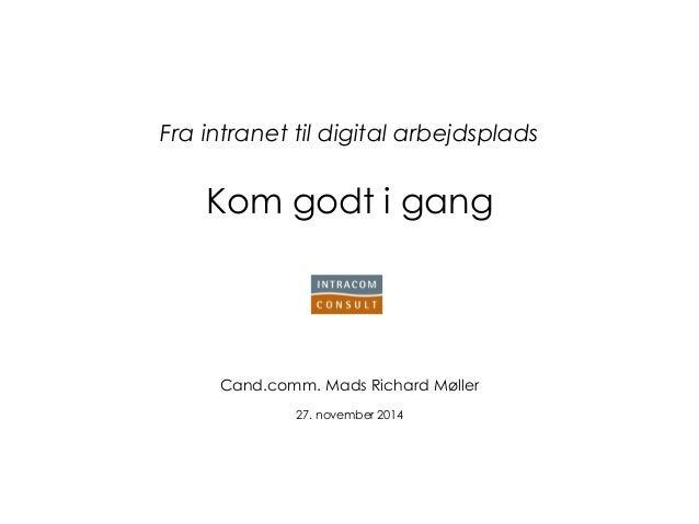 Fra intranet til digital arbejdsplads Kom godt i gang  Cand.comm. Mads Richard Møller  27. november 2014