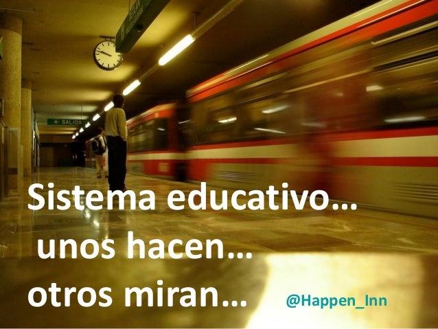 Sistema educativo… unos hacen… otros miran… @Happen_Inn
