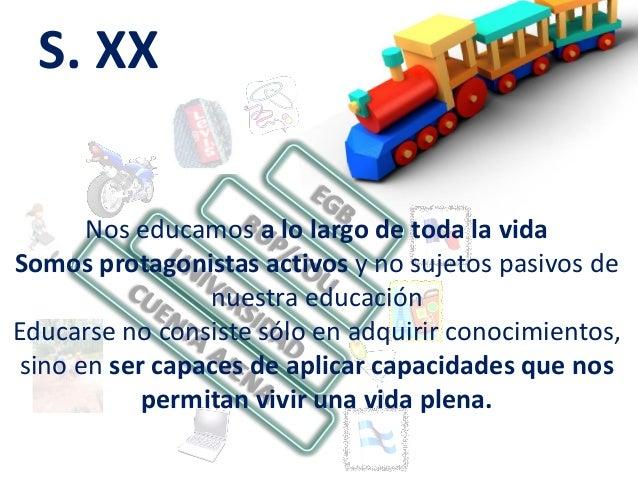 S. XX Nos educamos a lo largo de toda la vida Somos protagonistas activos y no sujetos pasivos de nuestra educación Educar...