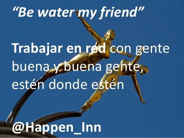 """""""Be water my friend"""" Trabajar en red con gente buena y buena gente, estén donde estén @Happen_Inn"""