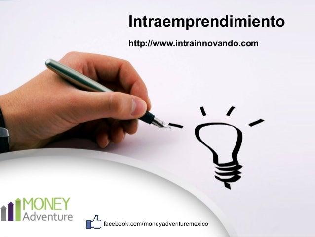 Intraemprendimiento  http://www.intrainnovando.com  facebook.com/moneyadventuremexico
