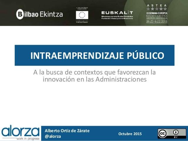INTRAEMPRENDIZAJE PÚBLICO A la busca de contextos que favorezcan la innovación en las Administraciones Alberto Ortiz de Zá...