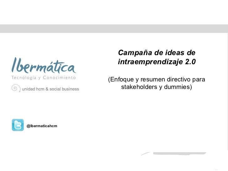 Julio de 2011 Campaña de ideas de intraemprendizaje 2.0 (Enfoque y resumen directivo para stakeholders y dummies) @Ibermat...