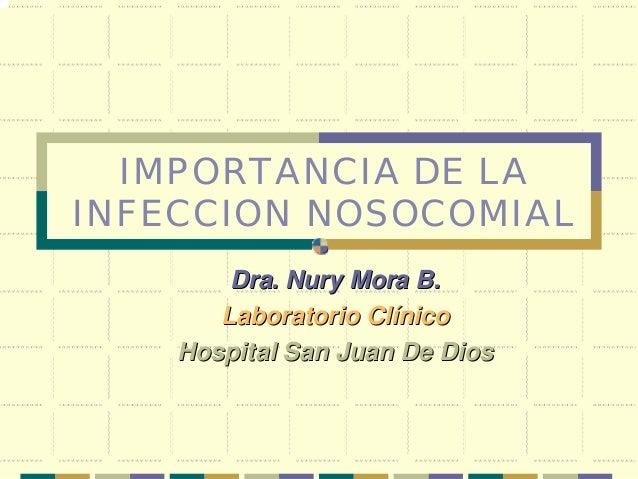 IMPORTANCIA DE LA INFECCION NOSOCOMIAL Dra.Dra. NuryNury Mora B.Mora B. Laboratorio ClLaboratorio Clííniconico Hospital Sa...