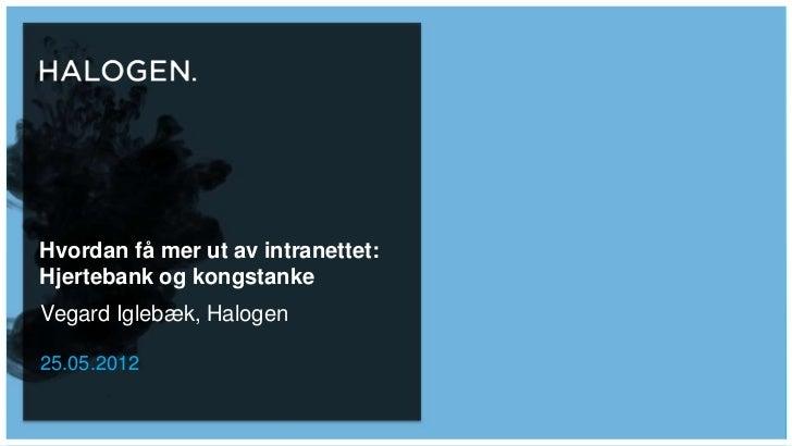 Hvordan få mer ut av intranettet:Hjertebank og kongstankeVegard Iglebæk, Halogen25.05.2012