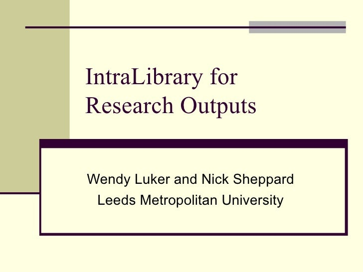 IntraLibrary for  Research Outputs Wendy Luker and Nick Sheppard Leeds Metropolitan University