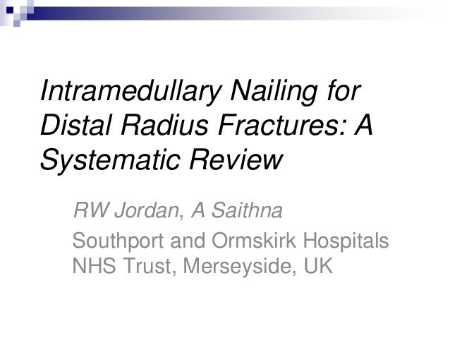 Intramedullary Nailing for Distal Radius Fractures: A Systematic Review RW Jordan, A Saithna Southport and Ormskirk Hospit...