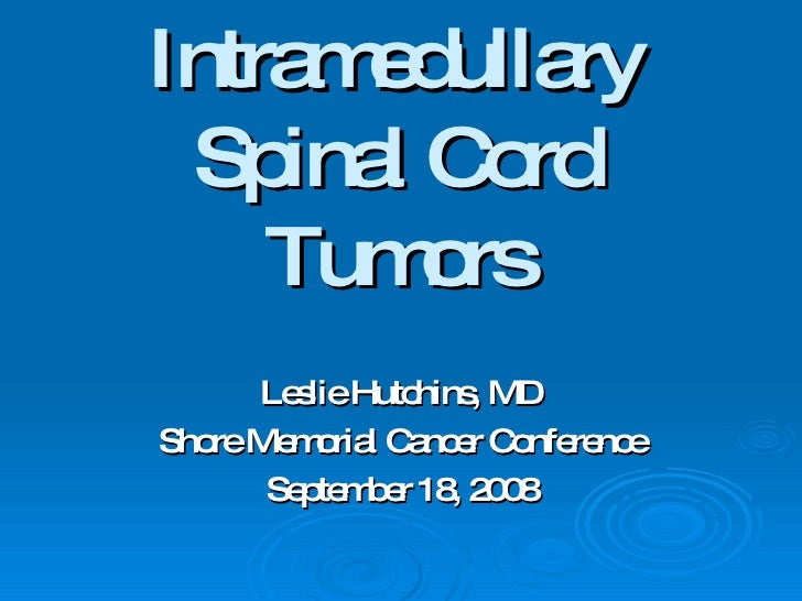 Intramedullary Spinal Cord Tumors Leslie Hutchins, MD Shore Memorial Cancer Conference September 18, 2008