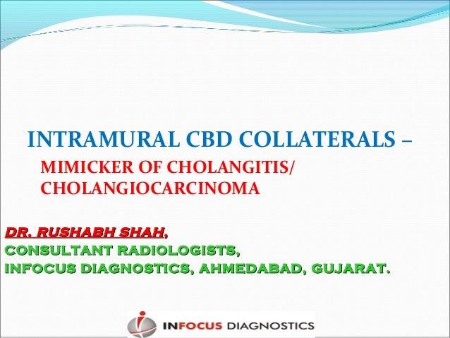 INTRAMURAL CBD COLLATERALS – MIMICKER OF CHOLANGITIS/ CHOLANGIOCARCINOMA DR. RUSHABH SHAHDR. RUSHABH SHAH,, CONSULTANT RAD...