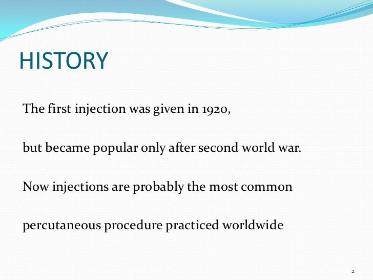 HISTORYThe first injection was given in 1920,but became popular only after second world war.Now injections are probably th...