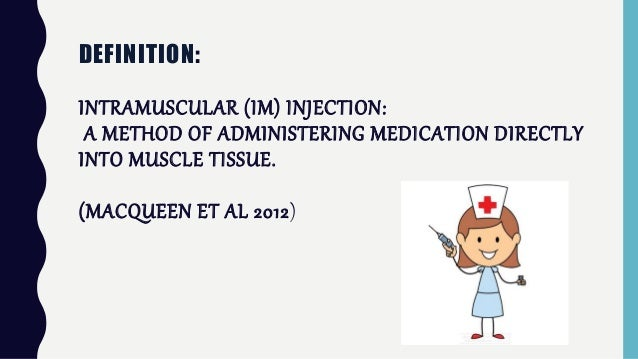 DEFINITION: INTRAMUSCULAR (IM) INJECTION: A METHOD OF ADMINISTERING MEDICATION DIRECTLY INTO MUSCLE TISSUE. - (MACQUEEN ET...