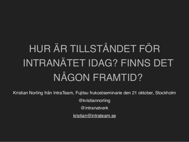 HUR ÄR TILLSTÅNDET FÖR  INTRANÄTET IDAG? FINNS DET  NÅGON FRAMTID?  Kristian Norling från IntraTeam, Fujitsu frukostsemina...