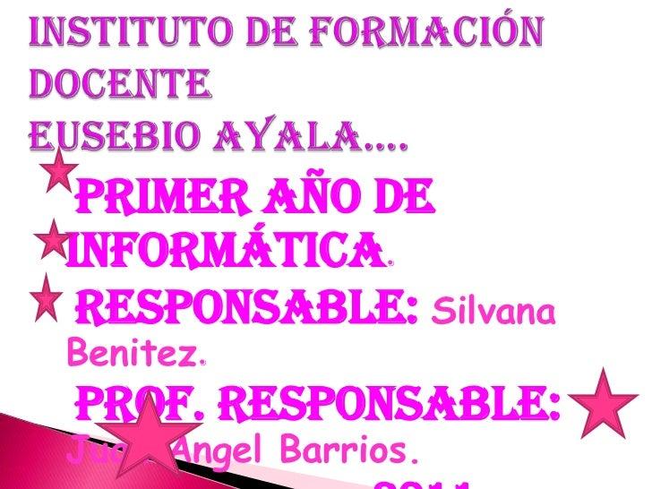 Instituto de Formación DocenteEusebio Ayala….<br />Primer Año de informática.<br />Responsable: Silvana Benitez.<br />Prof...