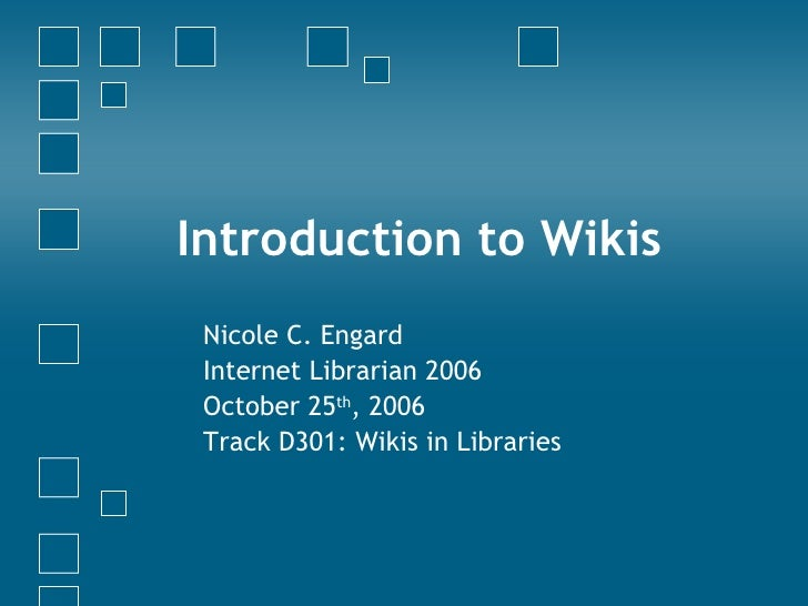 Introduction to Wikis Nicole C. Engard Internet Librarian 2006 October 25 th , 2006 Track D301: Wikis in Libraries