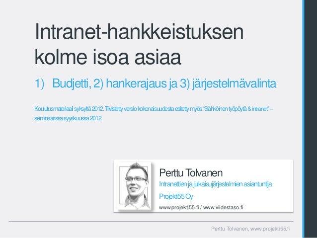 Intranet-hankkeistuksenkolme isoa asiaa1) Budjetti, 2) hankerajaus ja 3) järjestelmävalintaKoulutusmateriaalisyksyltä2012....