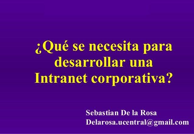 Intranet: ¿Qué hace falta? ¿Qué se necesita para desarrollar una Intranet corporativa? Sebastian De la Rosa Delarosa.ucent...