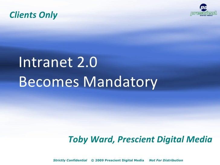 Intranet 2.0 Becomes Mandatory                                     July 21, 2009              Toby Ward, Prescient Digital...