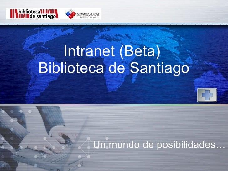 Intranet (Beta)  Biblioteca de Santiago Un mundo de posibilidades…