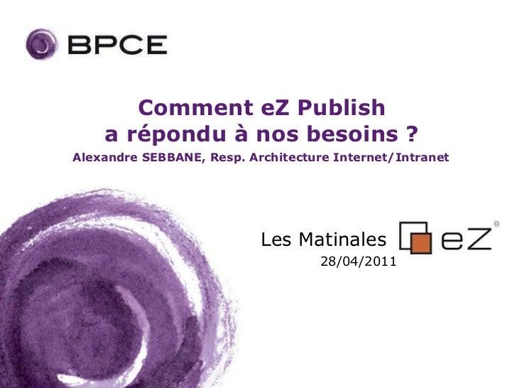 Comment eZ Publish    a répondu à nos besoins ?Alexandre SEBBANE, Resp. Architecture Internet/Intranet                    ...