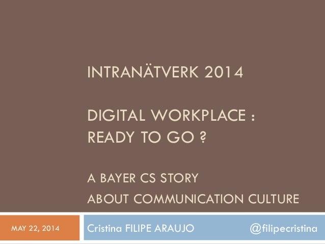 INTRANÄTVERK 2014 DIGITAL WORKPLACE : READY TO GO ? A BAYER CS STORY ABOUT COMMUNICATION CULTURE Cristina FILIPE ARAUJO @f...