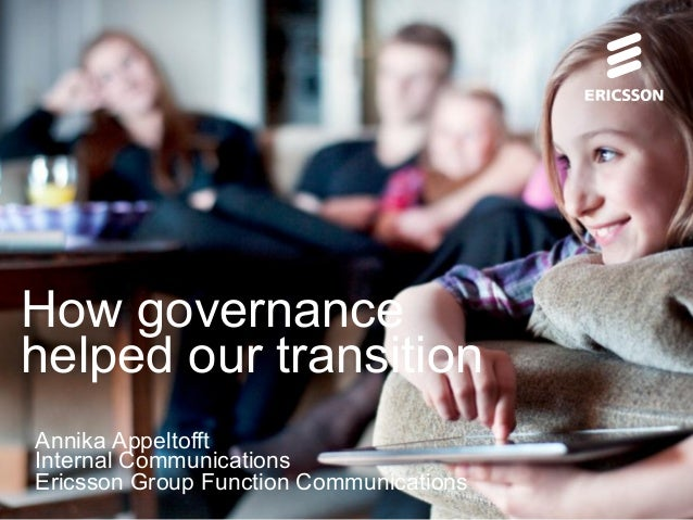 How governance helped our transition Annika Appeltofft Internal Communications Ericsson Group Function Communications