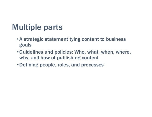Multiple parts •A strategic statement tying content to business goals •Guidelines and policies: Who, what, when, where, wh...