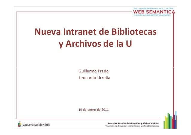 Nueva Intranet de Bibliotecas y Archivos de la U Guillermo Prado Leonardo Urrutia 19 de enero de 2011