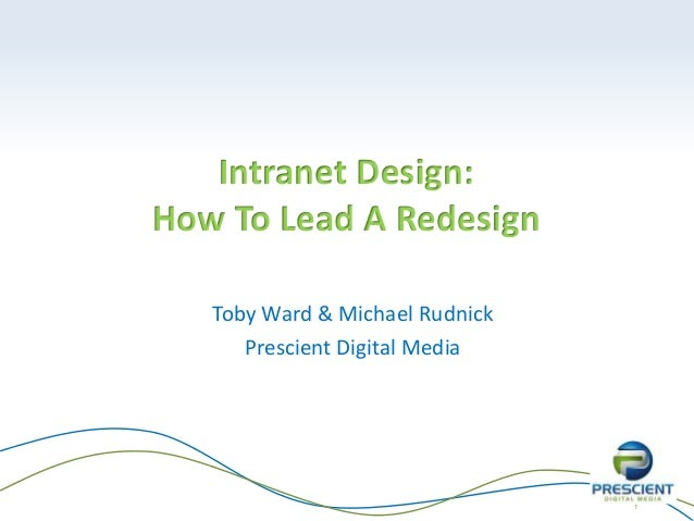 1 Intranet Design: How To Lead A Redesign Toby Ward & Michael Rudnick Prescient Digital Media