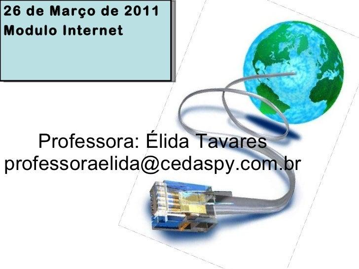 Professora: Élida Tavares [email_address] 26 de Março de 2011 Modulo Internet