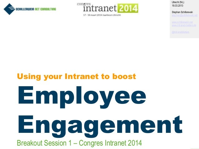 1 Using your Intranet to boost Employee Engagement Utrecht (NL) 18.03.2013 Stephan Schillerwein stephan@schillerwein.net w...