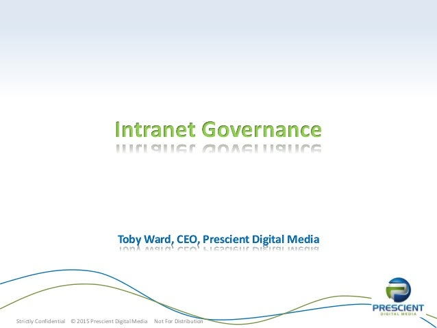 Strictly Confidential © 2015 Prescient Digital Media Not For Distribution Intranet Governance Toby Ward, CEO, Prescient Di...