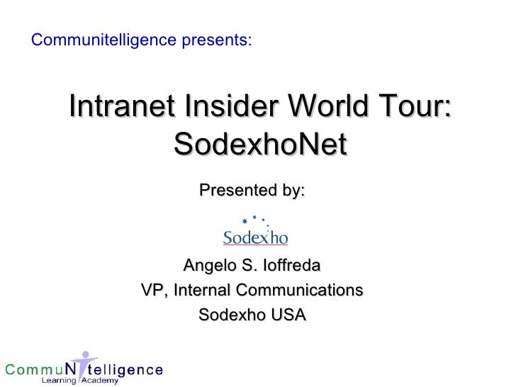 Intranet Insider World Tour: SodexhoNet Presented by: Angelo S. Ioffreda VP, Internal Communications Sodexho USA Communite...