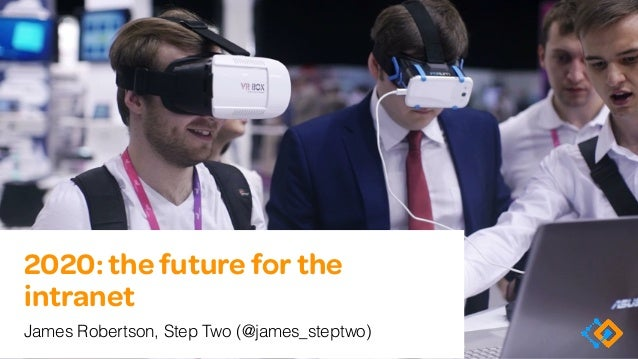 2020: the future for the intranet James Robertson, Step Two (@james_steptwo)