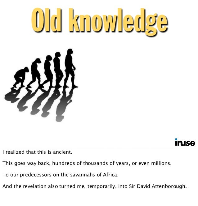 Old knowledge I realized that this is ancient. This goes way back, hundreds of thousands of years, or even millions. To ou...