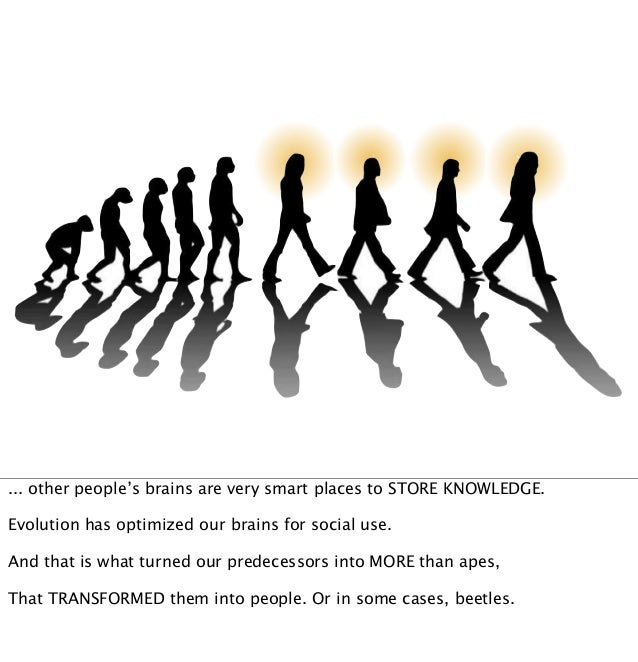 ... other people's brains are very smart places to STORE KNOWLEDGE. Evolution has optimized our brains for social use. And...