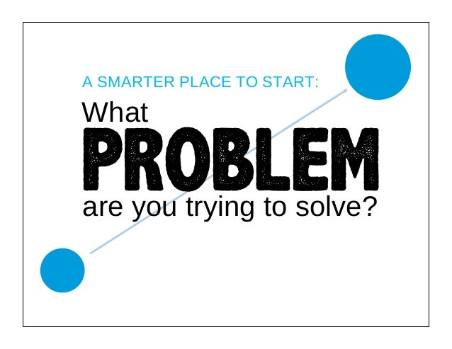 A SMARTER PLACE TO START:  What   PROBLEM are you trying to solve?