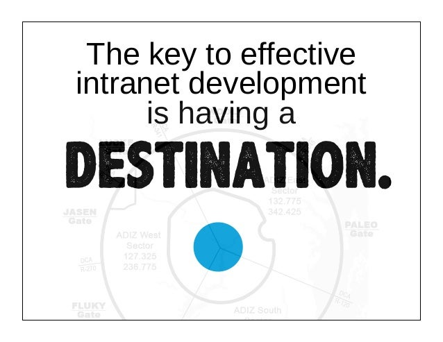 The key to effective intranet development is having a  destination.