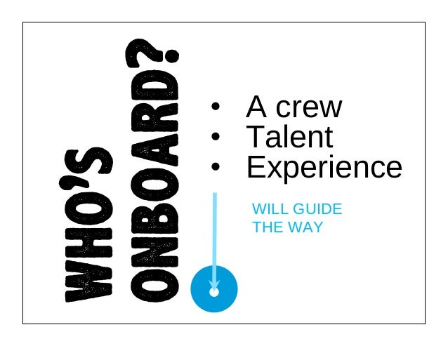 who's onboard?  • A crew • Talent • Experience WILL GUIDE THE WAY